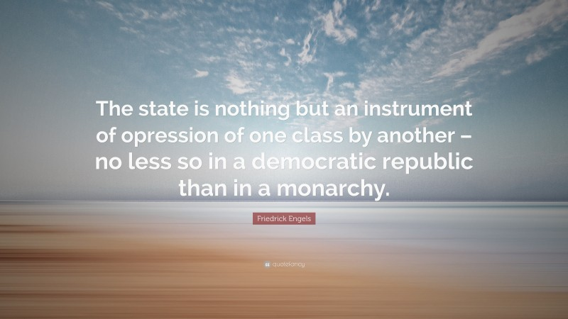 """Friedrick Engels Quote: """"The state is nothing but an instrument of opression of one class by another – no less so in a democratic republic than in a monarchy."""""""