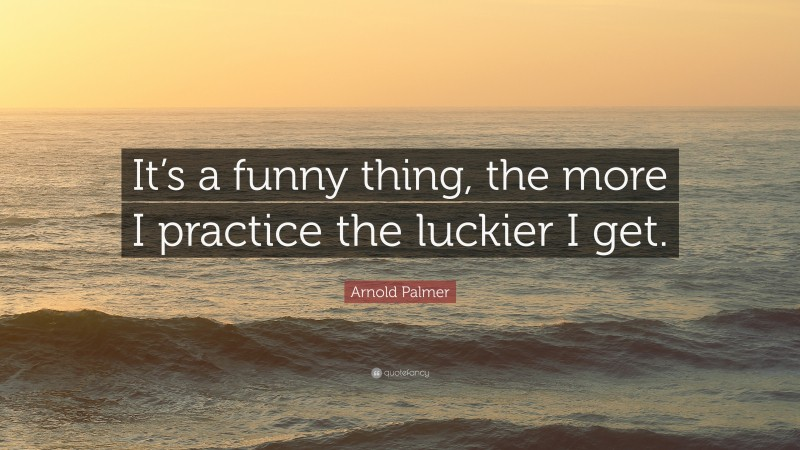 """Arnold Palmer Quote: """"It's a funny thing, the more I practice the luckier I get."""""""