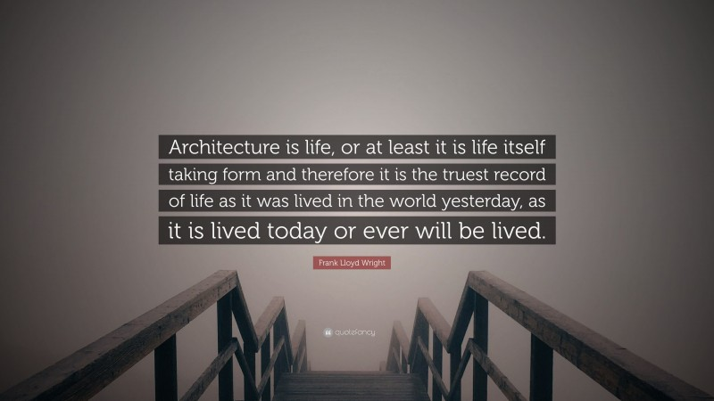 """Frank Lloyd Wright Quote: """"Architecture is life, or at least it is life itself taking form and therefore it is the truest record of life as it was lived in the world yesterday, as it is lived today or ever will be lived."""""""