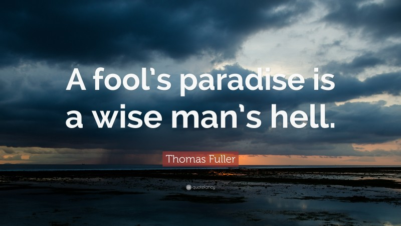 """Thomas Fuller Quote: """"A fool's paradise is a wise man's hell."""""""