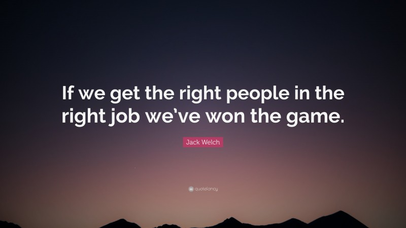"""Jack Welch Quote: """"If we get the right people in the right job we've won the game."""""""