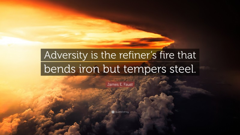 """James E. Faust Quote: """"Adversity is the refiner's fire that bends iron but tempers steel."""""""