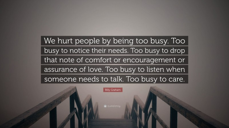 """Billy Graham Quote: """"We hurt people by being too busy. Too busy to notice their needs. Too busy to drop that note of comfort or encouragement or assurance of love. Too busy to listen when someone needs to talk. Too busy to care."""""""