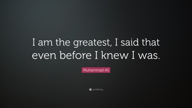 """Muhammad Ali Quote: """"I am the greatest, I said that even before I knew I was."""""""