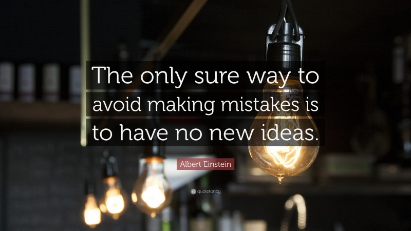 """Albert Einstein Quote: """"The only sure way to avoid making mistakes is to have no new ideas."""""""