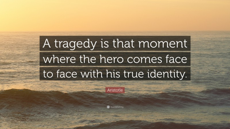 """Aristotle Quote: """"A tragedy is that moment where the hero comes face to face with his true identity."""""""