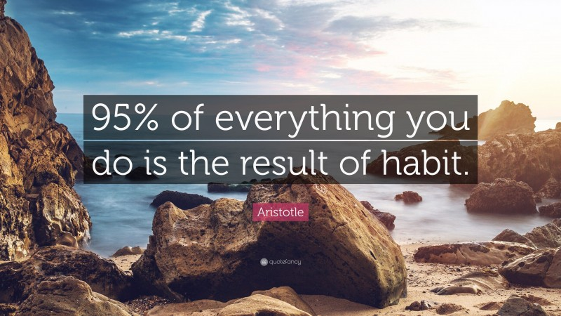 """Aristotle Quote: """"95% of everything you do is the result of habit."""""""