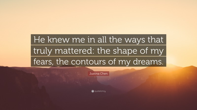 """Justina Chen Quote: """"He knew me in all the ways that truly mattered: the shape of my fears, the contours of my dreams."""""""