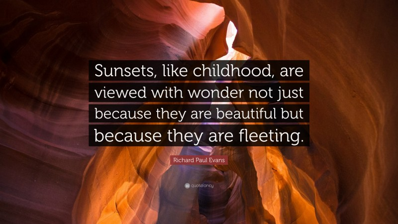 """Richard Paul Evans Quote: """"Sunsets, like childhood, are viewed with wonder not just because they are beautiful but because they are fleeting."""""""