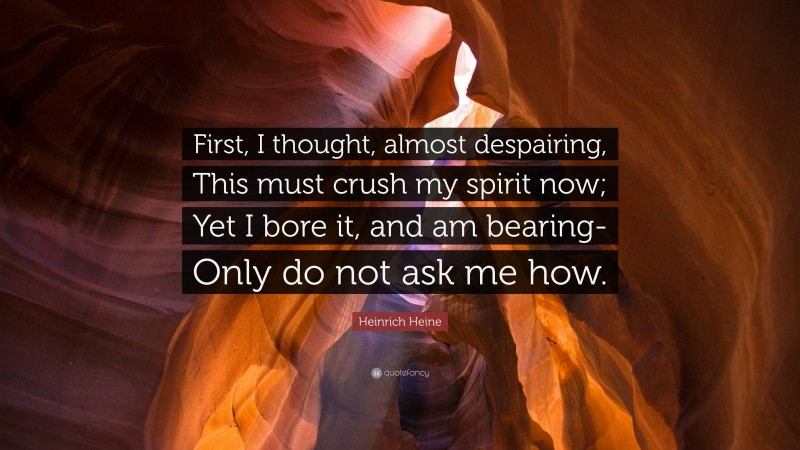 """Heinrich Heine Quote: """"First, I thought, almost despairing, This must crush my spirit now; Yet I bore it, and am bearing- Only do not ask me how."""""""