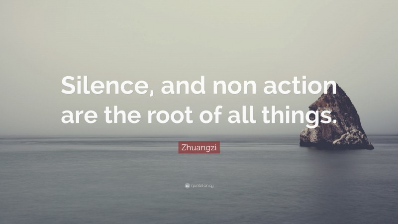 """Zhuangzi Quote: """"Silence, and non action are the root of all things."""""""