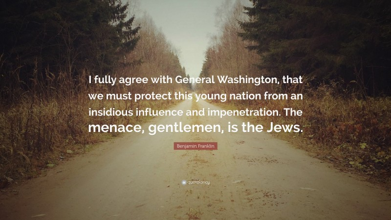 """Benjamin Franklin Quote: """"I fully agree with General Washington, that we must protect this young nation from an insidious influence and impenetration. The menace, gentlemen, is the Jews."""""""