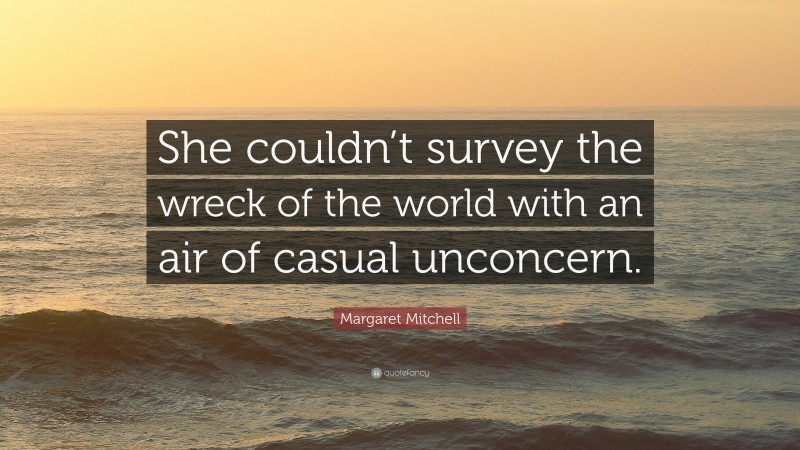 """Margaret Mitchell Quote: """"She couldn't survey the wreck of the world with an air of casual unconcern."""""""
