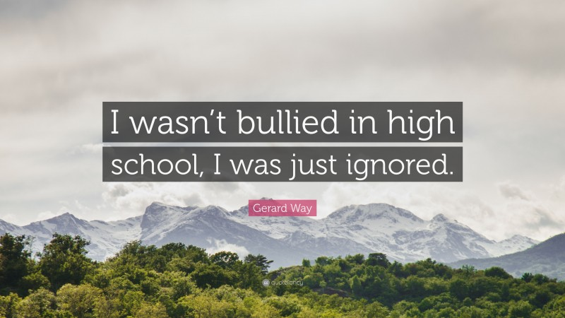 """Gerard Way Quote: """"I wasn't bullied in high school, I was just ignored."""""""