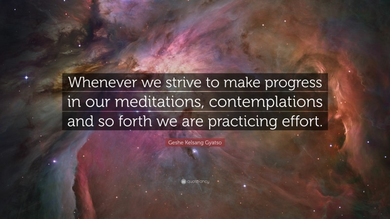 """Geshe Kelsang Gyatso Quote: """"Whenever we strive to make progress in our meditations, contemplations and so forth we are practicing effort."""""""