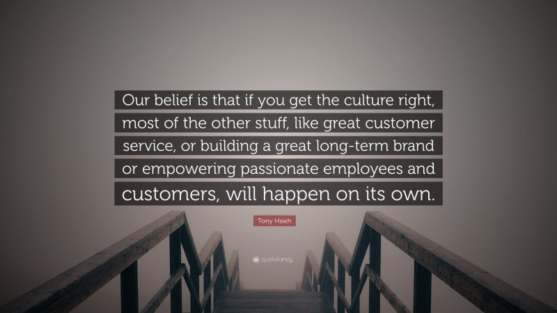"""Tony Hsieh Quote: """"Our belief is that if you get the culture right, most of the other stuff, like great customer service, or building a great long-term brand or empowering passionate employees and customers, will happen on its own."""""""
