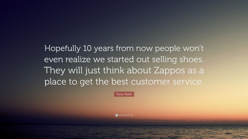 """Tony Hsieh Quote: """"Hopefully 10 years from now people won't even realize we started out selling shoes. They will just think about Zappos as a place to get the best customer service."""""""