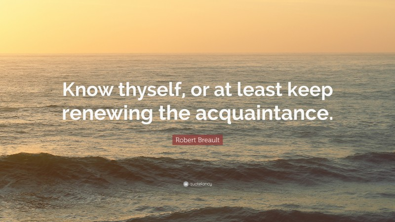 """Robert Breault Quote: """"Know thyself, or at least keep renewing the acquaintance."""""""