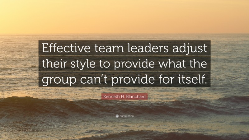 """Kenneth H. Blanchard Quote: """"Effective team leaders adjust their style to provide what the group can't provide for itself."""""""