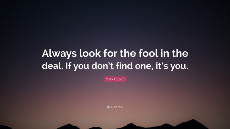 """Mark Cuban Quote: """"Always look for the fool in the deal. If you don't find one, it's you."""""""