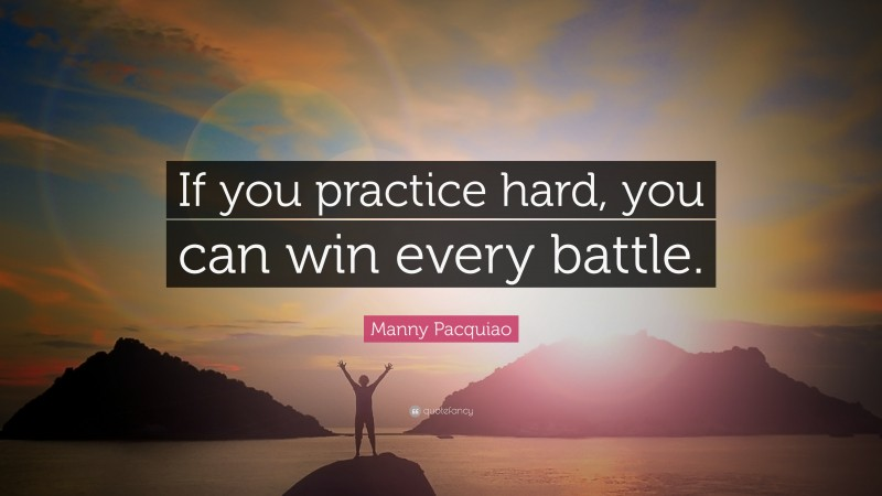 """Manny Pacquiao Quote: """"If you practice hard, you can win every battle."""""""