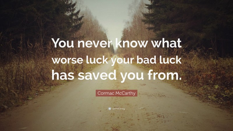 """Cormac McCarthy Quote: """"You never know what worse luck your bad luck has saved you from."""""""