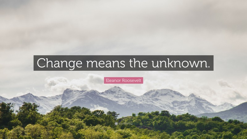 """Eleanor Roosevelt Quote: """"Change means the unknown."""""""