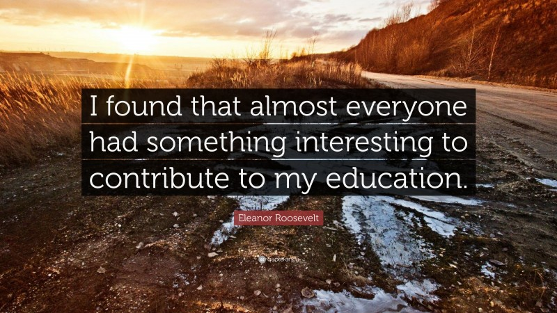 """Eleanor Roosevelt Quote: """"I found that almost everyone had something interesting to contribute to my education."""""""