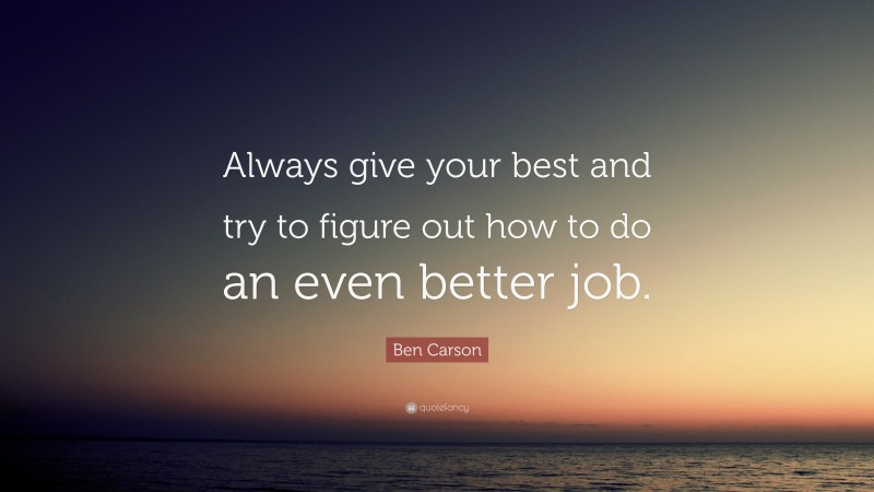 """Ben Carson Quote: """"Always give your best and try to figure out how to do an even better job."""""""