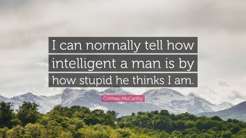 "Cormac McCarthy Quote: ""I can normally tell how intelligent a man is by how stupid he thinks I am."""