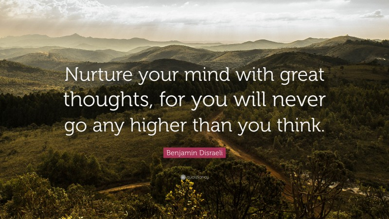 """Benjamin Disraeli Quote: """"Nurture your mind with great thoughts, for you will never go any higher than you think."""""""