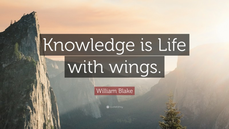 """William Blake Quote: """"Knowledge is Life with wings."""""""