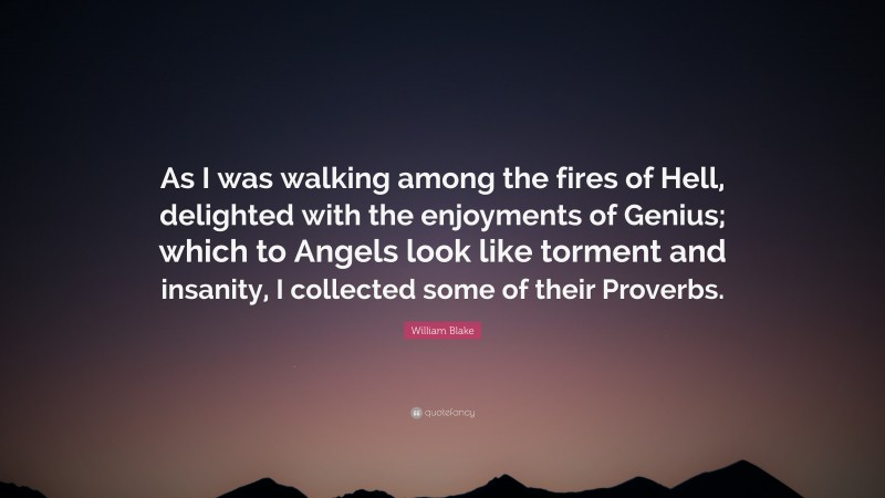 """William Blake Quote: """"As I was walking among the fires of Hell, delighted with the enjoyments of Genius; which to Angels look like torment and insanity, I collected some of their Proverbs."""""""