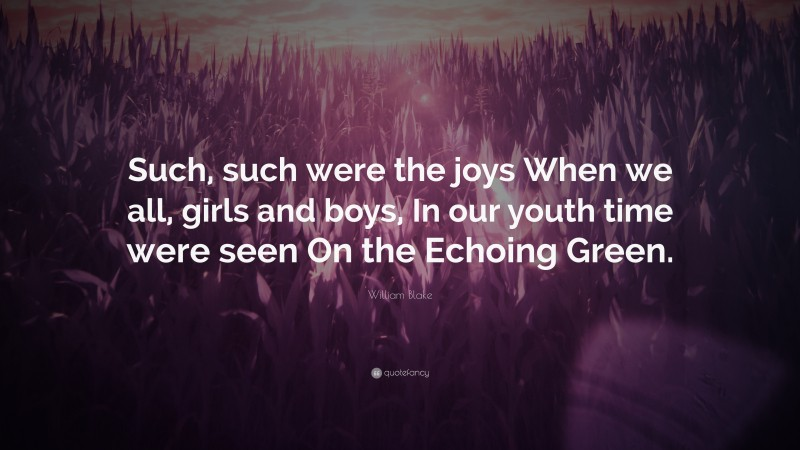 """William Blake Quote: """"Such, such were the joys When we all, girls and boys, In our youth time were seen On the Echoing Green."""""""