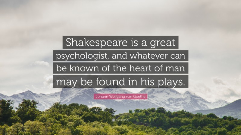 "Johann Wolfgang von Goethe Quote: ""Shakespeare is a great psychologist, and whatever can be known of the heart of man may be found in his plays."""