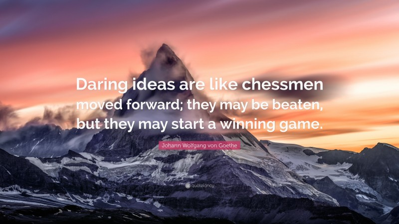 """Johann Wolfgang von Goethe Quote: """"Daring ideas are like chessmen moved forward; they may be beaten, but they may start a winning game."""""""