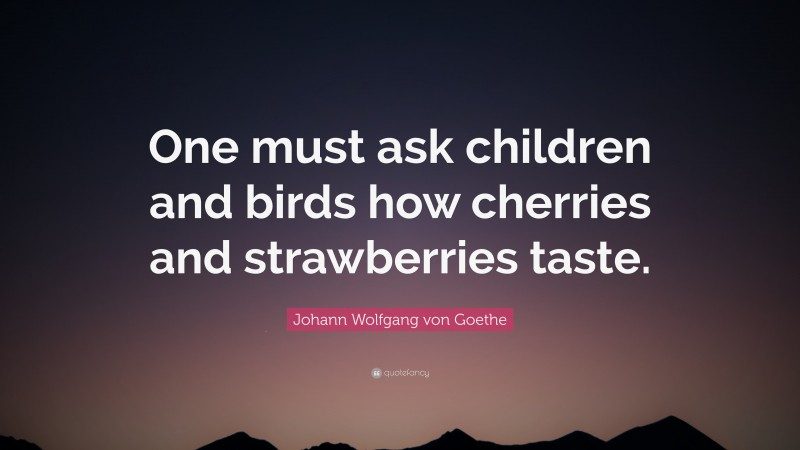 "Johann Wolfgang von Goethe Quote: ""One must ask children and birds how cherries and strawberries taste."""