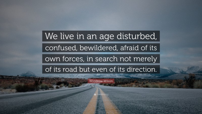 """Woodrow Wilson Quote: """"We live in an age disturbed, confused, bewildered, afraid of its own forces, in search not merely of its road but even of its direction."""""""