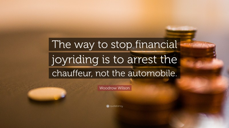 """Woodrow Wilson Quote: """"The way to stop financial joyriding is to arrest the chauffeur, not the automobile."""""""