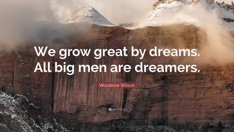 """Woodrow Wilson Quote: """"We grow great by dreams. All big men are dreamers."""""""