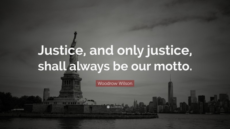 """Woodrow Wilson Quote: """"Justice, and only justice, shall always be our motto."""""""