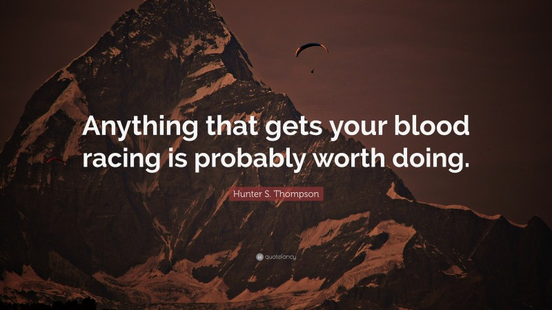 """Hunter S. Thompson Quote: """"Anything that gets your blood racing is probably worth doing."""""""