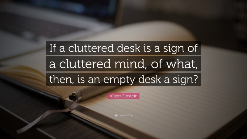 """Albert Einstein Quote: """"If a cluttered desk is a sign of a cluttered mind, of what, then, is an empty desk a sign?"""""""