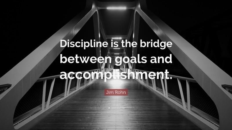 "Jim Rohn Quote: ""Discipline is the bridge between goals and accomplishment."""