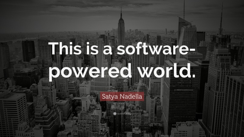 """Satya Nadella Quote: """"This is a software-powered world."""""""