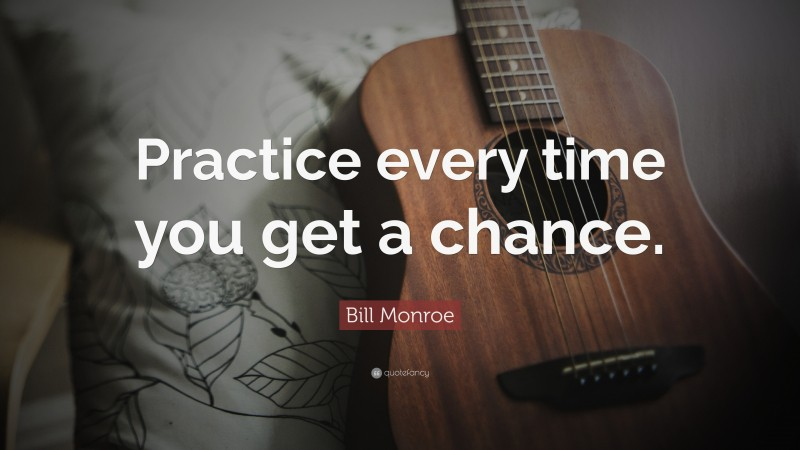 """Practice Quotes: """"Practice every time you get a chance."""" — Bill Monroe"""