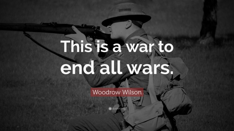 """Woodrow Wilson Quote: """"This is a war to end all wars."""""""