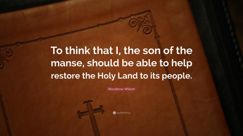 """Woodrow Wilson Quote: """"To think that I, the son of the manse, should be able to help restore the Holy Land to its people."""""""