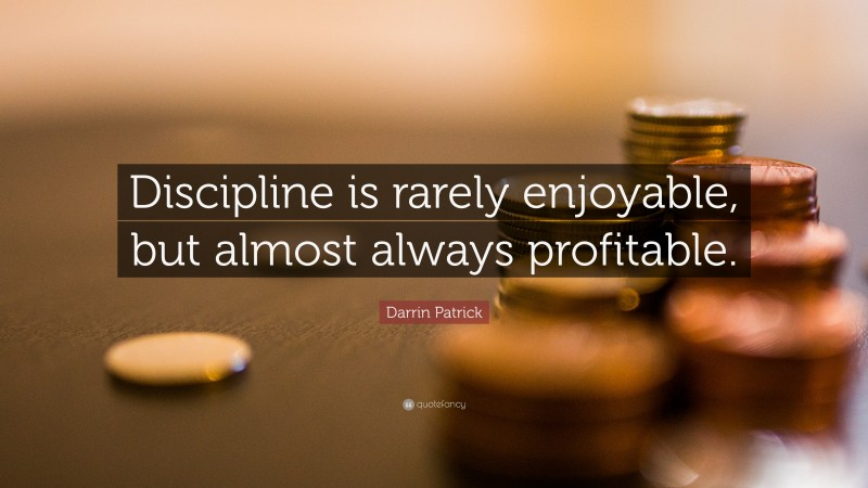 """Darrin Patrick Quote: """"Discipline is rarely enjoyable, but almost always profitable."""""""