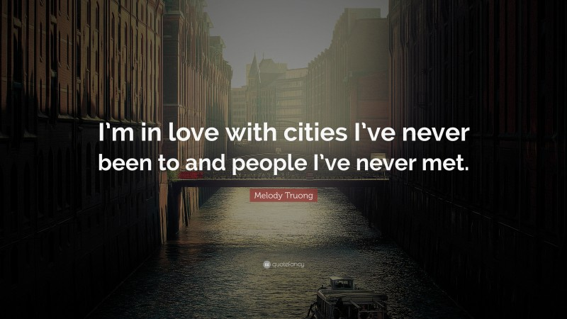 "Melody Truong Quote: ""I'm in love with cities I've never been to and people I've never met."""